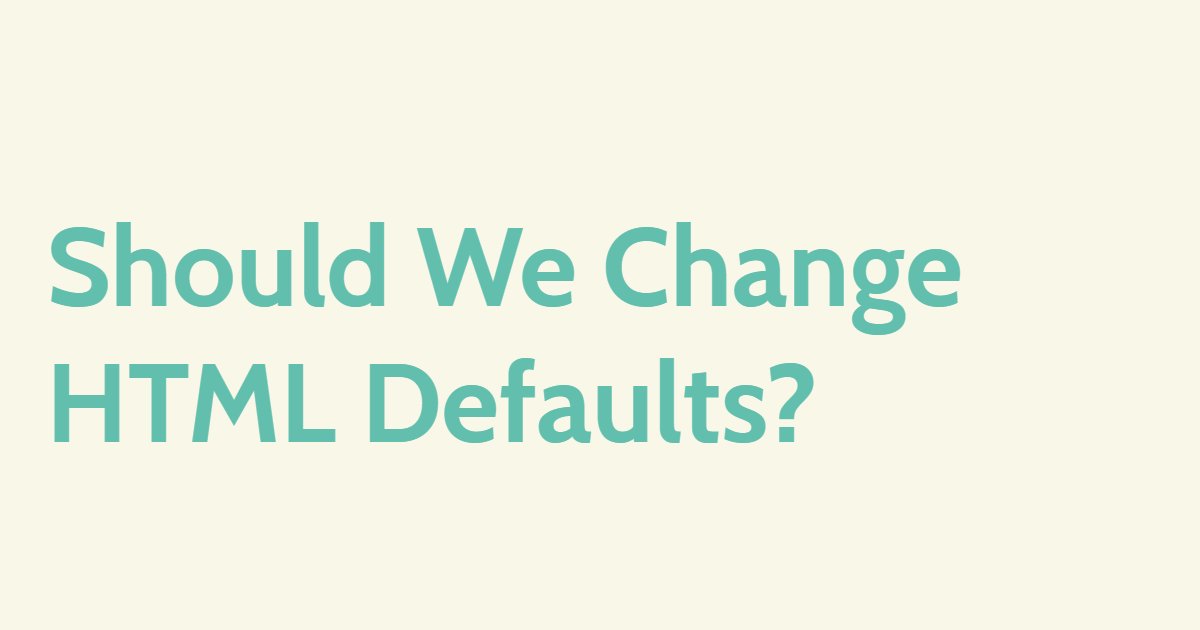 Should We Change HTML Defaults?