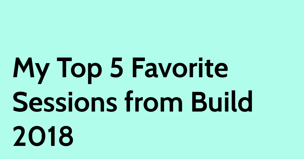 My Top 5 Favorite Sessions from Build 2018